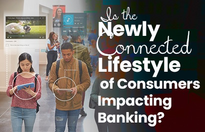 Is the Newly Connected Lifestyle of the Consumer Impacting Banking?