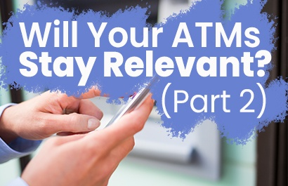 Will Your ATMs Stay Relevant? (Part 2)