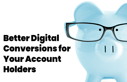 Deliver Better Digital Conversion Experiences For Your Account Holders