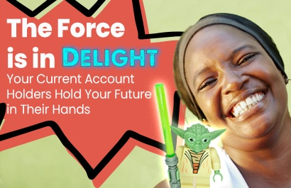 The Force is in Delight - Your Current Account Holders Hold Your future in Their Hands